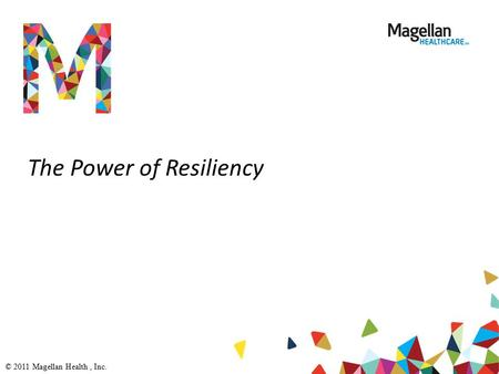 The Power of Resiliency © 2011 Magellan Health, Inc.