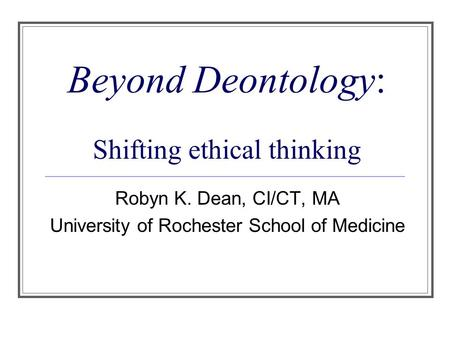 Beyond Deontology: Shifting ethical thinking Robyn K. Dean, CI/CT, MA University of Rochester School of Medicine.