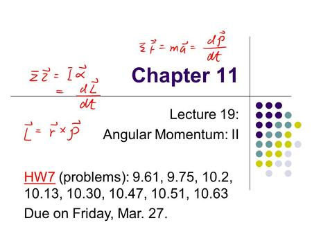 Chapter 11 Lecture 19: Angular Momentum: II HW7 (problems): 9.61, 9.75, 10.2, 10.13, 10.30, 10.47, 10.51, 10.63 Due on Friday, Mar. 27.