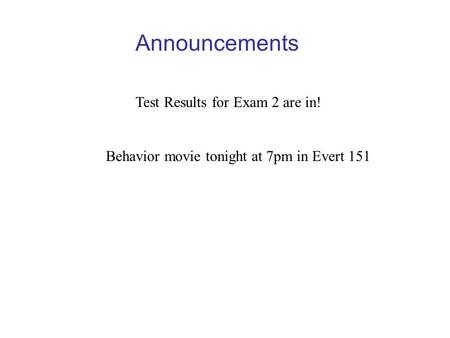Announcements Test Results for Exam 2 are in! Behavior movie tonight at 7pm in Evert 151.