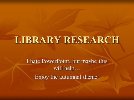 LIBRARY RESEARCH I hate PowerPoint, but maybe this will help… Enjoy the autumnal theme!