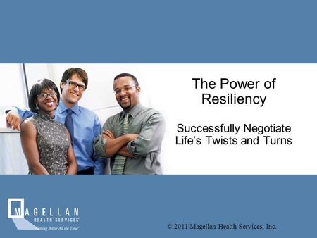 © 2011 Magellan Health Services, Inc. The Power of Resiliency Successfully Negotiate Life's Twists and Turns.
