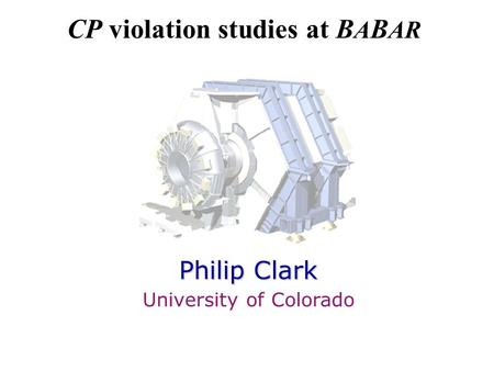 CP violation studies at B A B AR Philip Clark University of Colorado.