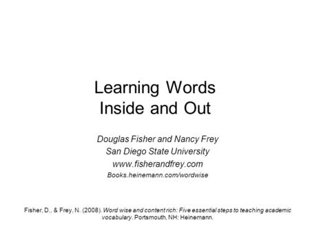 Learning Words Inside and Out Douglas Fisher and Nancy Frey San Diego State University www.fisherandfrey.com Books.heinemann.com/wordwise Fisher, D., &