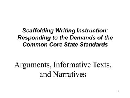 1 Scaffolding Writing Instruction: Responding to the Demands of the Common Core State Standards Arguments, Informative Texts, and Narratives.