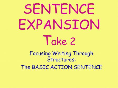 SENTENCE EXPANSION T ake 2 Focusing Writing Through Structures: The BASIC ACTION SENTENCE.