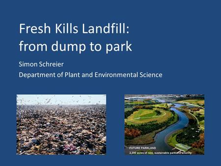 Fresh Kills Landfill: from dump to park Simon Schreier Department of Plant and Environmental Science.