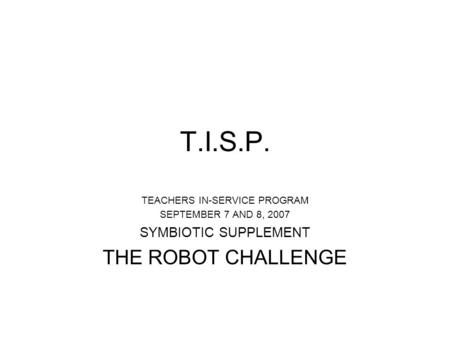 T.I.S.P. TEACHERS IN-SERVICE PROGRAM SEPTEMBER 7 AND 8, 2007 SYMBIOTIC SUPPLEMENT THE ROBOT CHALLENGE.