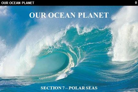 0 OUR OCEAN PLANET SECTION 7 – POLAR SEAS. 1 REVISION HISTORY DateVersionRevised ByDescription Aug 25, 20100.0VLOriginal.