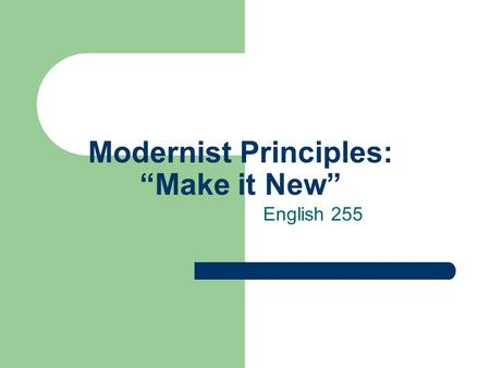 "Modernist Principles: ""Make it New"" English 255. American Literary Modernism Modernism, according to Christ Baldick, The Concise Oxford Definition of."