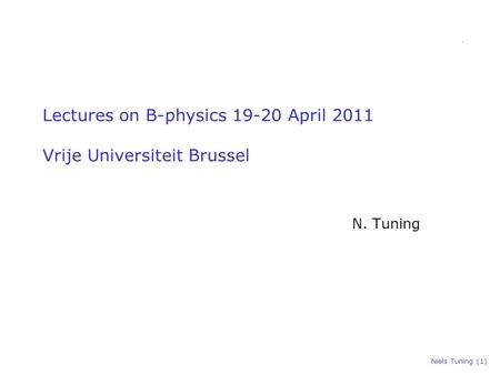 Niels Tuning (1) Lectures on B-physics 19-20 April 2011 Vrije Universiteit Brussel N. Tuning.