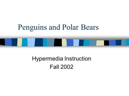 Penguins and Polar Bears Hypermedia Instruction Fall 2002.