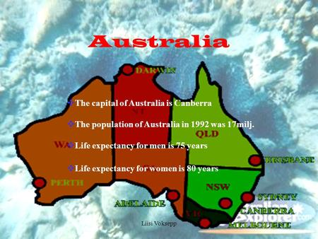Liisi Voksepp Australia  The capital of Australia is Canberra  The population of Australia in 1992 was 17milj.  Life expectancy for men is 75 years.