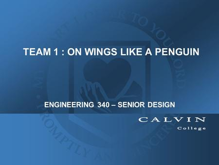 TEAM 1 : ON WINGS LIKE A PENGUIN ENGINEERING 340 – SENIOR DESIGN.