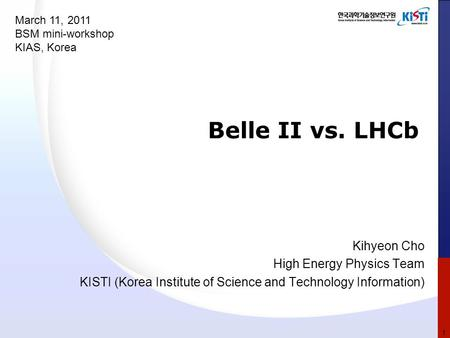 Belle II vs. LHCb Kihyeon Cho High Energy Physics Team KISTI (Korea Institute of Science and Technology Information) March 11, 2011 BSM mini-workshop KIAS,