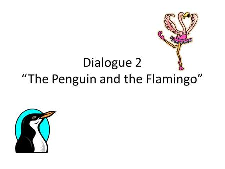 "Dialogue 2 ""The Penguin and the Flamingo"". ""Hope""-Emily Dickenson Narrator 4: Hope is the thing with feathers that perches in the soul, and sings the."