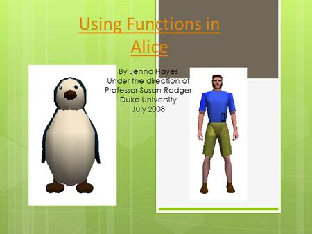 Using Functions in Alice By Jenna Hayes Under the direction of Professor Susan Rodger Duke University July 2008.