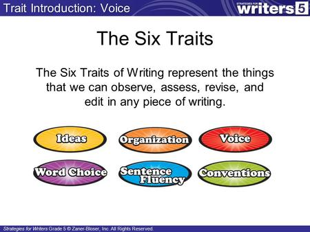 Strategies for Writers Grade 5 © Zaner-Bloser, Inc. All Rights Reserved. The Six Traits The Six Traits of Writing represent the things that we can observe,
