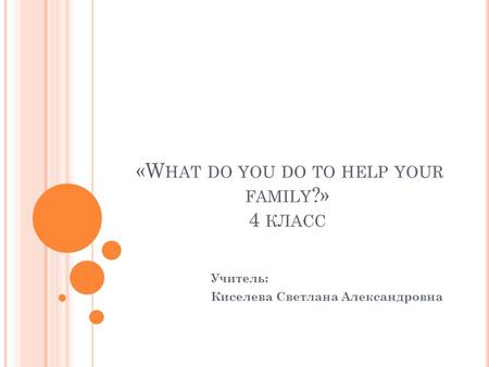 «W HAT DO YOU DO TO HELP YOUR FAMILY ?» 4 КЛАСС Учитель: Киселева Светлана Александровна.