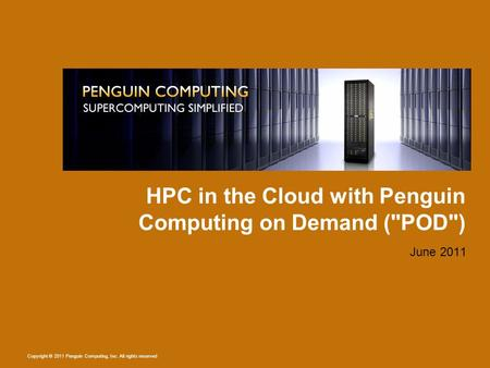 Copyright © 2011 Penguin Computing, Inc. All rights reserved HPC in the Cloud with Penguin Computing on Demand (POD) June 2011.