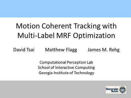 Motion Coherent Tracking with Multi-Label MRF Optimization David Tsai Matthew Flagg James M. Rehg Computational Perception Lab School of Interactive Computing.