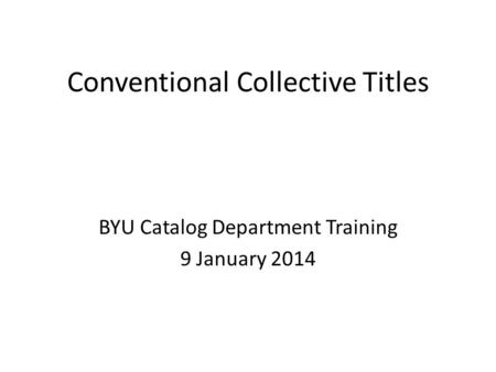 Conventional Collective Titles BYU Catalog Department Training 9 January 2014.