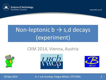 Non-leptonic b → s,d decays (experiment) CKM 2014, Vienna, Austria 10-Sep-2014b -> s,d roundup, Fergus Wilson, STFC/RAL1.