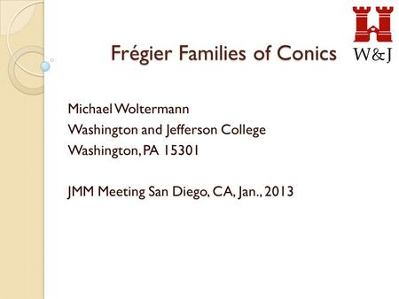 Frégier Families of Conics Michael Woltermann Washington and Jefferson College Washington, PA 15301 JMM Meeting San Diego, CA, Jan., 2013.