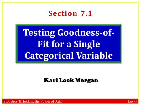 Statistics: Unlocking the Power of Data Lock 5 Testing Goodness-of- Fit for a Single Categorical Variable Kari Lock Morgan Section 7.1.
