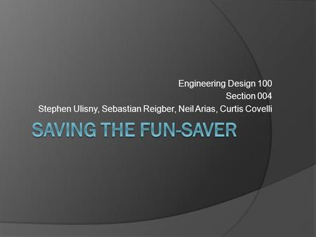 Engineering Design 100 Section 004 Stephen Ulisny, Sebastian Reigber, Neil Arias, Curtis Covelli.