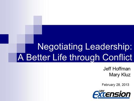 1 Negotiating Leadership: A Better Life through Conflict Jeff Hoffman Mary Kluz February 28, 2013.