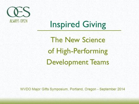WVDO Major Gifts Symposium, Portland, Oregon - September 2014 The New Science of High-Performing Development Teams Inspired Giving.