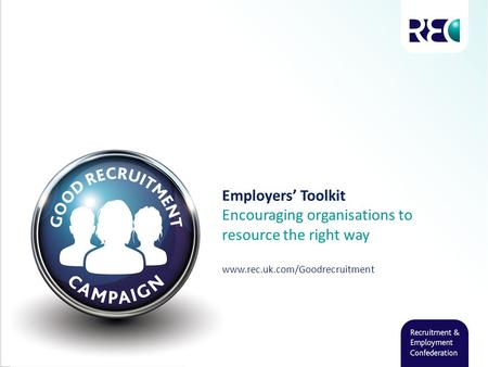 Employers' Toolkit Encouraging organisations to resource the right way www.rec.uk.com/Goodrecruitment.