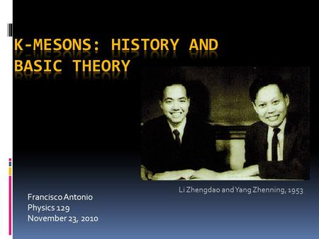 Francisco Antonio Physics 129 November 23, 2010 Li Zhengdao and Yang Zhenning, 1953.