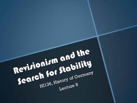 Revisionism and the Search for Stability HI136, History of Germany Lecture 8.