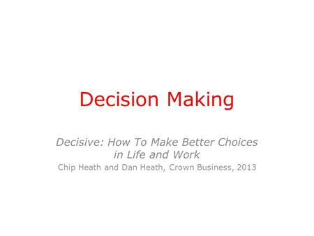 Decision Making Decisive: How To Make Better Choices in Life and Work Chip Heath and Dan Heath, Crown Business, 2013.