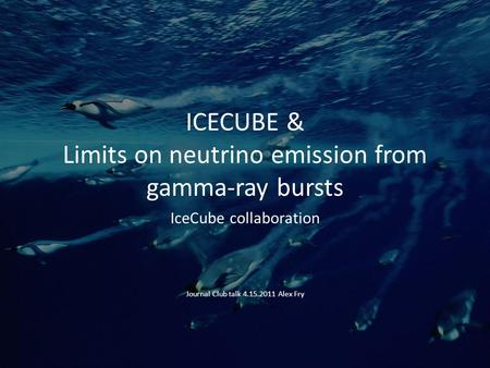 ICECUBE & Limits on neutrino emission from gamma-ray bursts IceCube collaboration Journal Club talk 4.15.2011 Alex Fry.