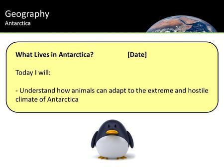 Geography Antarctica Th Journey to the South Pole What Lives in Antarctica?[Date] Today I will: - Understand how animals can adapt to the extreme and hostile.