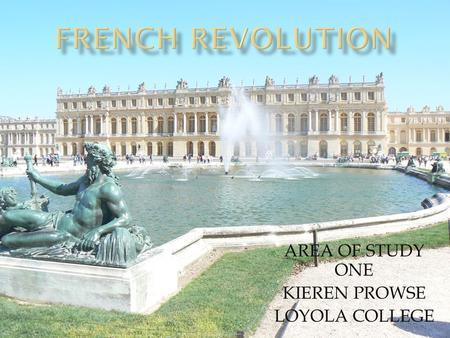 AREA OF STUDY ONE KIEREN PROWSE LOYOLA COLLEGE.  To gain an understanding of:  What is Area of Study One French Revolution?  What will the exam look.