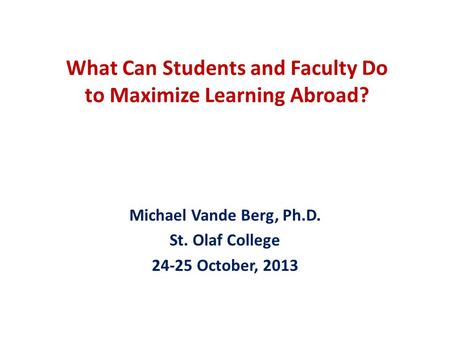 What Can Students and Faculty Do to Maximize Learning Abroad? Michael Vande Berg, Ph.D. St. Olaf College 24-25 October, 2013.