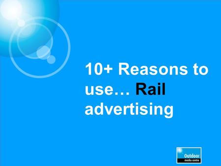 10+ Reasons to use… Rail advertising. Access to huge audience numbers Source: ATOC 2012, National Rail Travel survey, DfT 1.4 billion rail journeys were.