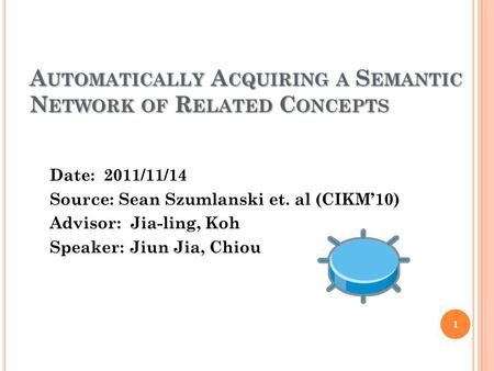A UTOMATICALLY A CQUIRING A S EMANTIC N ETWORK OF R ELATED C ONCEPTS Date: 2011/11/14 Source: Sean Szumlanski et. al (CIKM'10) Advisor: Jia-ling, Koh Speaker: