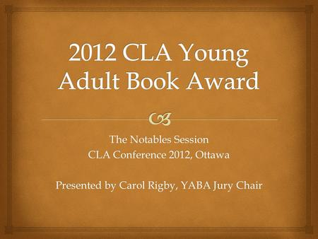 The Notables Session CLA Conference 2012, Ottawa Presented by Carol Rigby, YABA Jury Chair.