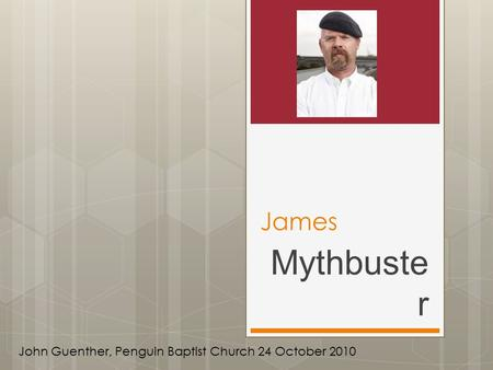 James Mythbuste r John Guenther, Penguin Baptist Church 24 October 2010.
