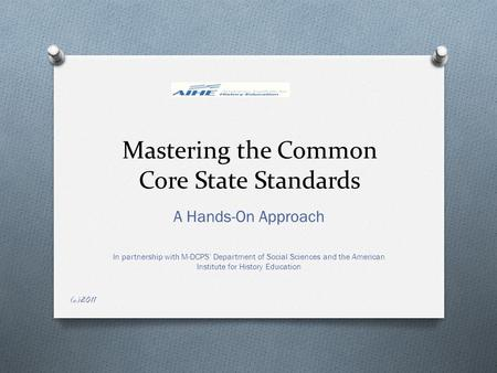 Mastering the Common Core State Standards A Hands-On Approach In partnership with M-DCPS' Department of Social Sciences and the American Institute for.