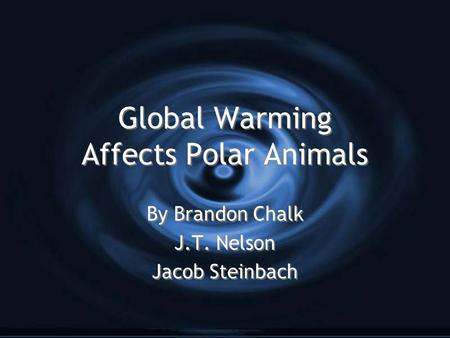 Global Warming Affects Polar Animals By Brandon Chalk J.T. Nelson Jacob Steinbach By Brandon Chalk J.T. Nelson Jacob Steinbach.