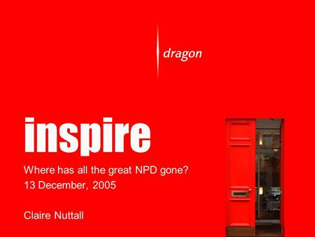 Inspire Where has all the great NPD gone? 13 December, 2005 Claire Nuttall.