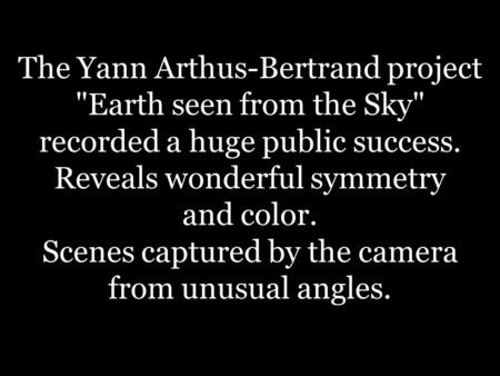 The Yann Arthus-Bertrand project Earth seen from the Sky recorded a huge public success. Reveals wonderful symmetry and color. Scenes captured by the.