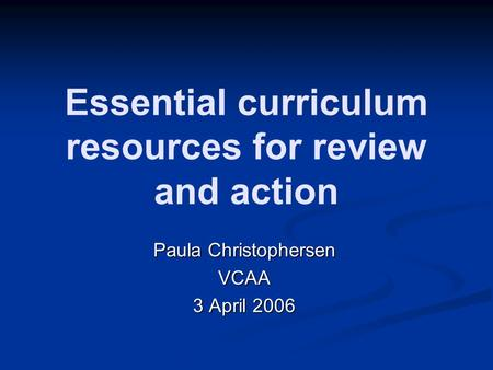 Essential curriculum resources for review and action Paula Christophersen VCAA 3 April 2006.