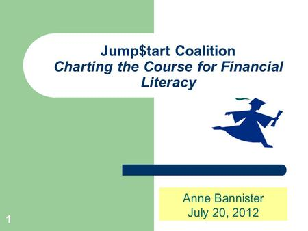1 Jump$tart Coalition Charting the Course for Financial Literacy Anne Bannister July 20, 2012.